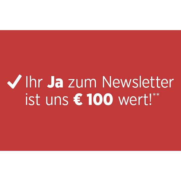 Ihr JA! zum Newsletter ist uns € 100 wert!**
